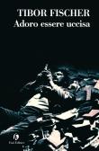 copertina di Tibor Fischer, Adoro essere uccisa